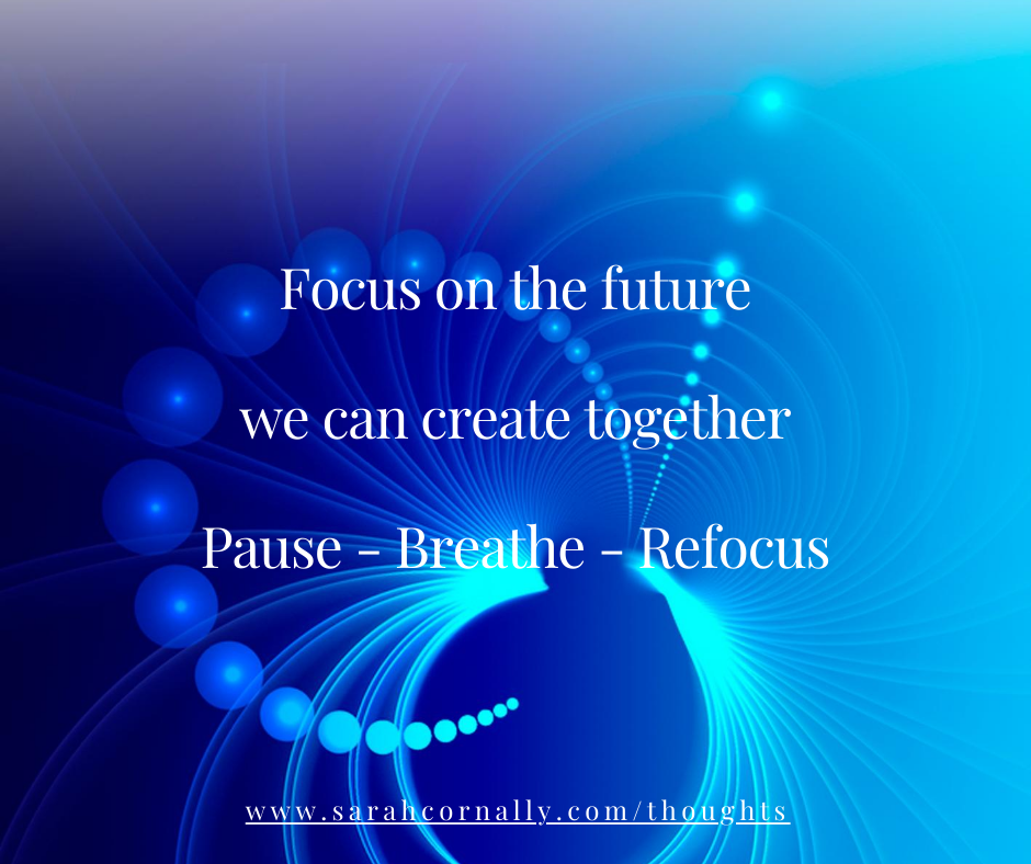 Sarah Cornally Thoughts - Focus on the future we can create together Pause – Breathe – Refocus